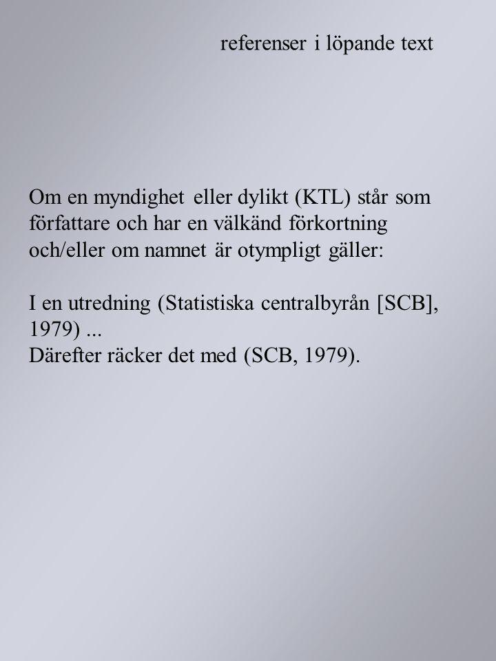 Om en myndighet eller dylikt (KTL) står som författare och har en välkänd förkortning och/eller om namnet är otympligt gäller: I en utredning (Statistiska centralbyrån [SCB], 1979) ... Därefter räcker det med (SCB, 1979).